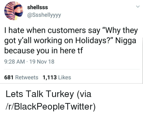 """Blackpeopletwitter, Turkey, and Got: shellsss  @Ssshellyyyy  I hate when customers say """"Why they  got y'all working on Holidays?"""" Nigga  because you in here tf  9:28 AM 19 Nov 18  681 Retweets 1,113 Likes Lets Talk Turkey (via /r/BlackPeopleTwitter)"""