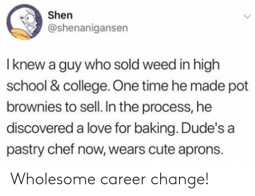 College, Cute, and Love: Shen  @shenanigansen  I knew a guy who sold weed in high  school & college. One time he made pot  brownies to sell. In the process, he  discovered a love for baking. Dude's a  pastry chef now, wears cute aprons. Wholesome career change!