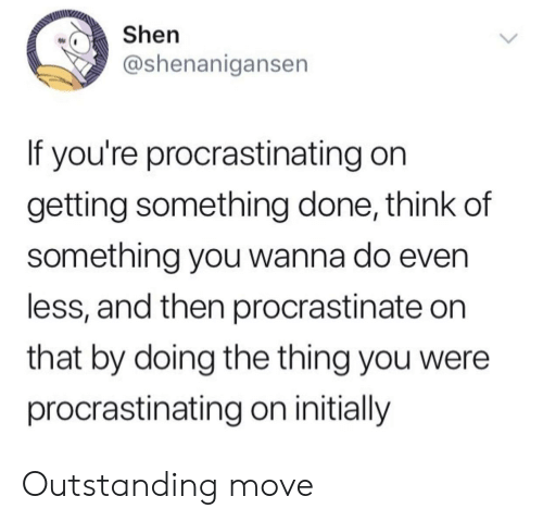 procrastinate: Shen  @shenanigansen  If you're procrastinating on  getting something done, think of  something you wanna do even  less, and then procrastinate on  that by doing the thing you were  procrastinating on initially Outstanding move