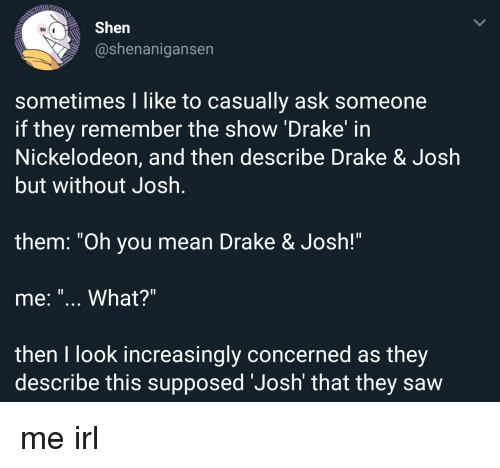 """Nickelodeon: Shen  @shenanigansen  sometimes I like to casually ask someone  if they remember the show 'Drake' in  Nickelodeon, and then describe Drake & Josłh  but without Josh  1l  them. """"Oh you mean Drake & Josh!""""  me: """"... What?""""  then I look increasingly concerned as they  describe this supposed 'Josh' that they saw me irl"""