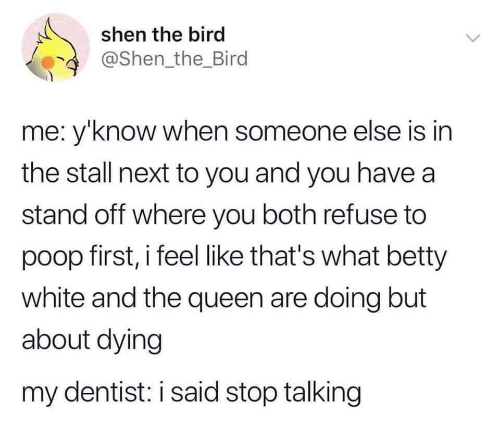 Betty White, Poop, and Queen: shen the bird  @Shen the_Bird  me: y'know when someone else is in  the stall next to you and you have a  stand off where you both refuse to  poop first, i feel like that's what betty  white and the queen are doing but  about dying  my dentist: i said stop talking