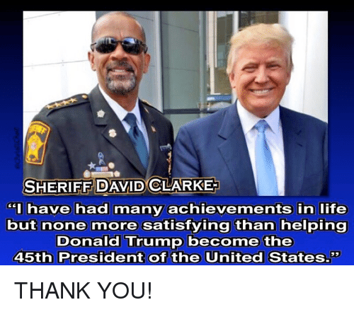 """Satisfieing: SHERIFF DAVID CLARKE  have had many achievements in life  but none more satisfying than helping  Donald Trump become the  45th President of the United States."""" THANK YOU!"""