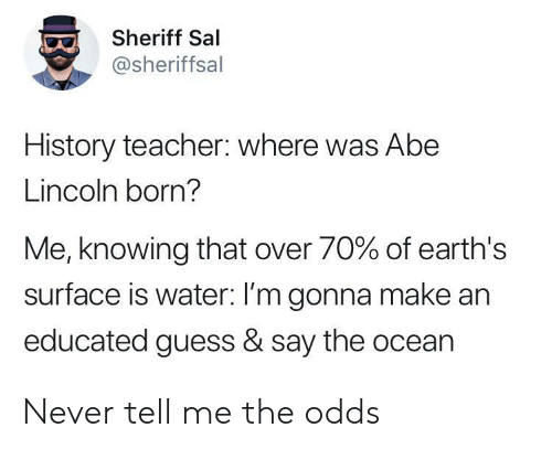 Educated: Sheriff Sal  @sheriffsal  History teacher: where was Abe  Lincoln born?  Me, knowing that over 70% of earth's  surface is water: I'm gonna make an  educated guess & say the ocean Never tell me the odds