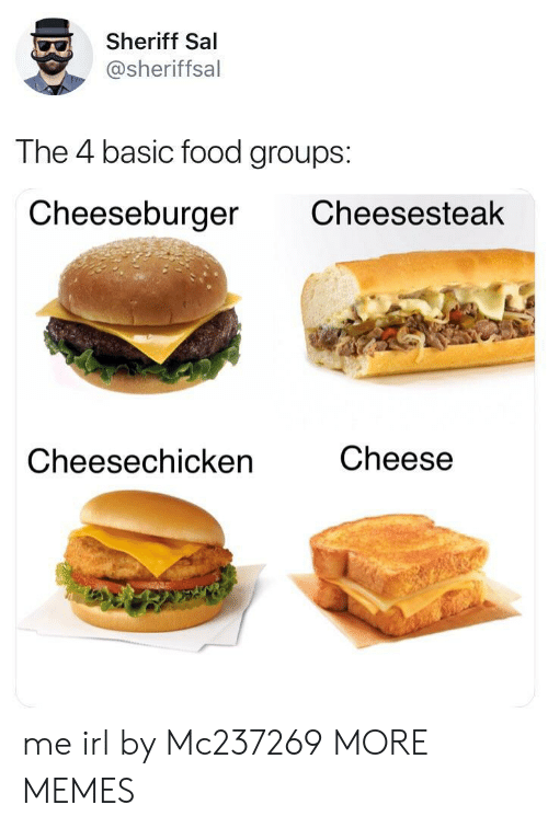 food groups: Sheriff Sal  @sheriffsal  The 4 basic food groups:  Cheeseburger Cheesesteak  Cheesechicken  Cheese me irl by Mc237269 MORE MEMES