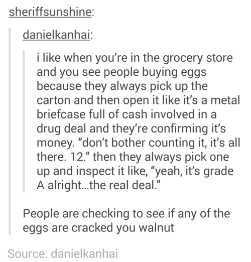 "Money, Yeah, and Cracked: sheriffsunshine:  danielkanhai:  i like when you're in the grocery store  and you see people buying eggs  because they always pick up the  carton and then open it like it's a metal  briefcase full of cash involved in a  drug deal and they're confirming it's  money. ""don't bother counting it, it's all  there. 12."" then they always pick one  up and inspect it like, ""yeah, it's grade  A alright..the real deal.""  People are checking to see if any of the  eggs are cracked you walnut  Source: danielkanhai"