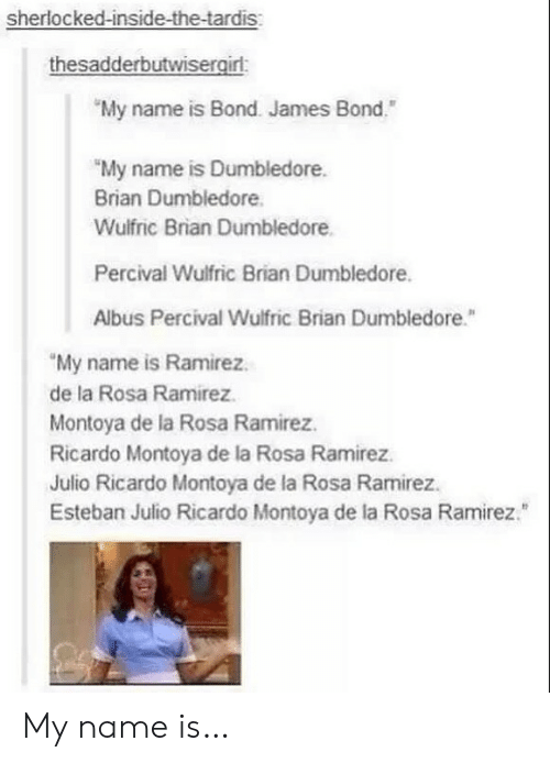 "Esteban Julio Ricardo Montoya: sherlocked-inside-the-tardis  thesadderbutwisergirl  My name is Bond. James Bond.""  ""My name is Dumbledore  Brian Dumbledore  Wulfric Brian Dumbledore  Percival Wulfric Brian Dumbledore.  Albus Percival Wulfric Brian Dumbledore.  ""My name is Ramirez.  de la Rosa Ramirez  Montoya de la Rosa Ramirez.  Ricardo Montoya de la Rosa Ramirez.  Julio Ricardo Montoya de la Rosa Ramirez.  Esteban Julio Ricardo Montoya de la Rosa Ramirez. My name is…"