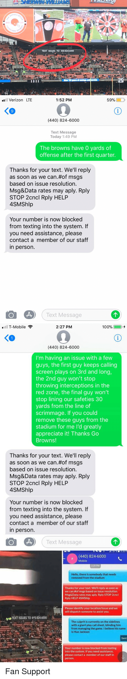 sidelines: SHERWIN, WILLIAMS  ND BR  TEXT-ISSUES TO 440-824-6000   l Verizon LTE  1:52 PM  59%  KO  9  (440) 824-6000  Text Message  Today 1:49 PM  The browns have 0 yards of  offense after the first quarter.  Thanks for your text. We'll reply  as soon as we can.#of msgs  based on issue resolution.  Msg&Data rates may aply. Rply  STOP 2cncl Rply HELP  4SMShlp  Your number is now blocked  from texting into the system. If  you need assistance, please  contact a member of our staff  in person.  Text Message   .111 T-Mobile  2:27 PM  100% @  i.+  KO  (440) 824-6000  I'm having an issue with a few  guys, the first guy keeps calling  screen plays on 3rd and long,  the 2nd guy won't stop  throwing interceptions in the  red zone, the final guy won't  stop lining our safeties 30  yards from the line of  scrimmage. If you could  remove these guys from the  stadium for me I'd greatly  appreciate it! Thanks Go  Browns!  Thanks for your text. We'll reply  as soon as we can.#of msgs  based on issue resolution.  Msg&Data rates may aply. Rply  STOP 2cncl Rply HELP  4SMShlp  Your number is now blocked  from texting into the system. f  you need assistance, please  contact a member of our staff  in person.  Text Message   (440) 824-6000  Mobile  3:29 PM  Hello, there is somebody that needs  removed from the stadium  Thanks for your text. We'll reply as soon as  we can#of msgs based on issue resolution.  Msg&Data rates may aply. Rply STOP 2cncl  Rply HELP 4SMShlp  Please identify your location/issue and we  will dispatch someone to assist you.  TEXT ISSUES TO 4/0-824-6000  The culprit is currently on the sidelines  with a giant play call sheet, blinding him  from managing the game. I believe his name  is Hue Jackson  Sent  Your number is now blocked from texting  into the system. If you need assistance  please contact a member of our staff in  person. Fan Support