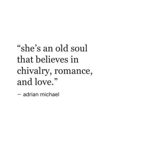 """chivalry: """"she's an old soul  that believes in  chivalry, romance,  and love.""""  92  adrian michael"""