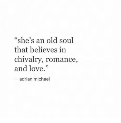 """chivalry: """"she's an old soul  that believes in  chivalry, romance,  and love.""""  adrian michael"""