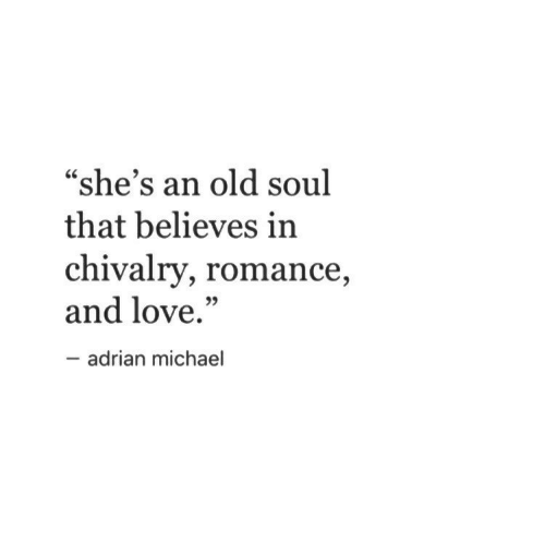 "old soul: ""she's an old soul  that believes in  chivalry, romance  and love.""  35  adrian michael"