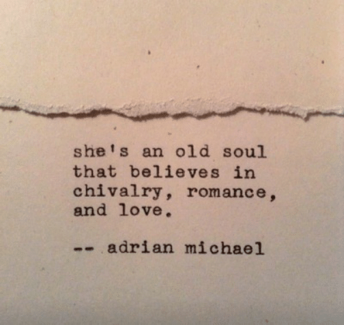 old soul: she's an old soul  that believes in  chivalry, romance,  and love.  -- adrian michael