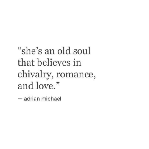 "old soul: ""she's an old soul  that believes in  chivalry, romance,  and love.""  adrian michael"