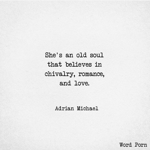 old soul: She's an old soul  that believes in  chivalry, romance,  and love  Adrian Michael  Word Porn