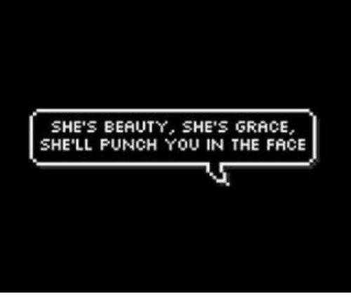 punch you: SHE'S BEAUTY, SHE'S GRACE  SHE'LL PUNCH YOU IN THE FACE