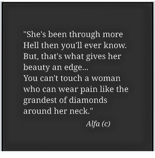"""Hell, Pain, and Been: She's been through more  Hell then you'll ever knoW  But, that's what gives her  beauty an edge...  You can't touch a woman  who can wear pain like the  grandest of diamonds  around her neck.""""  Alfa (c)"""