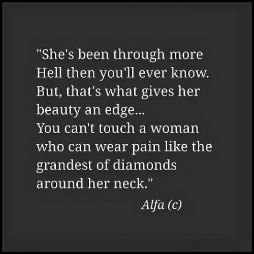 """alfa: She's been through more  Hell then you'll ever know.  But, that's what gives her  beauty an edge...  You can't touch a woman  who can wear pain like the  grandest of diamonds  around her neck.""""  Alfa (c)"""
