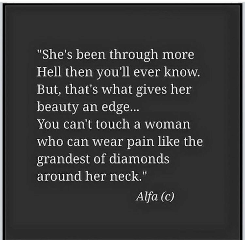 """alfa: She's been through more  Hell then you'll ever knoW  But, that's what gives her  beauty an edge...  You can't touch a woman  who can wear pain like the  grandest of diamonds  around her neck.""""  Alfa (c)"""