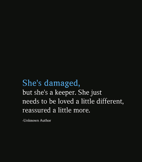 Memes, 🤖, and Unknown: She's damaged,  but she's a keeper. She just  needs to be loved a little different,  reassured a little more.  -Unknown Author