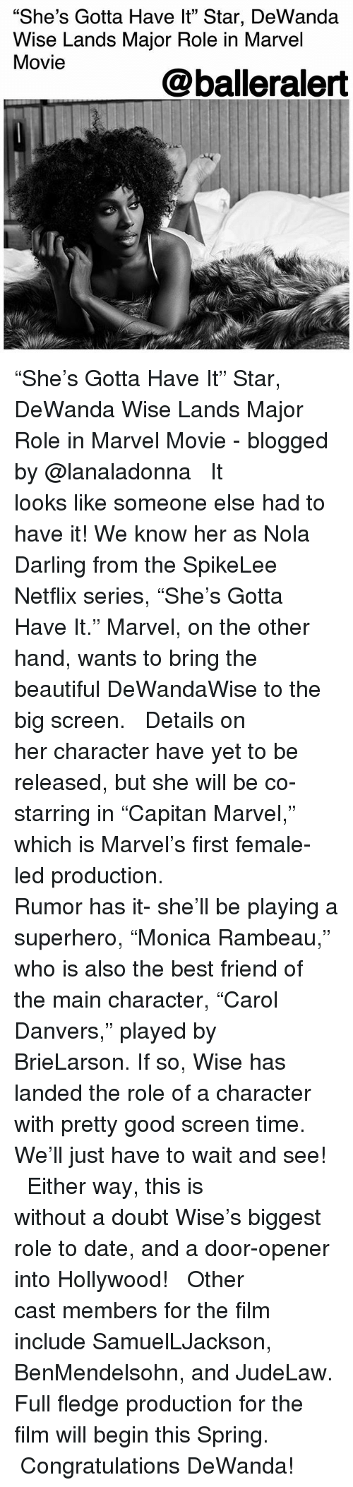 """Beautiful, Best Friend, and Memes: """"She's Gotta Have lt"""" Star, DeWanda  Wise Lands Major Role in Marvel  Movie  05  @balleralert """"She's Gotta Have It"""" Star, DeWanda Wise Lands Major Role in Marvel Movie - blogged by @lanaladonna ⠀⠀⠀⠀⠀⠀⠀ ⠀⠀⠀⠀⠀⠀⠀ It looks like someone else had to have it! We know her as Nola Darling from the SpikeLee Netflix series, """"She's Gotta Have It."""" Marvel, on the other hand, wants to bring the beautiful DeWandaWise to the big screen. ⠀⠀⠀⠀⠀⠀⠀ ⠀⠀⠀⠀⠀⠀⠀ Details on her character have yet to be released, but she will be co-starring in """"Capitan Marvel,"""" which is Marvel's first female-led production. ⠀⠀⠀⠀⠀⠀⠀ ⠀⠀⠀⠀⠀⠀⠀ Rumor has it- she'll be playing a superhero, """"Monica Rambeau,"""" who is also the best friend of the main character, """"Carol Danvers,"""" played by BrieLarson. If so, Wise has landed the role of a character with pretty good screen time. We'll just have to wait and see! ⠀⠀⠀⠀⠀⠀⠀ ⠀⠀⠀⠀⠀⠀⠀ Either way, this is without a doubt Wise's biggest role to date, and a door-opener into Hollywood! ⠀⠀⠀⠀⠀⠀⠀ ⠀⠀⠀⠀⠀⠀⠀ Other cast members for the film include SamuelLJackson, BenMendelsohn, and JudeLaw. Full fledge production for the film will begin this Spring. ⠀⠀⠀⠀⠀⠀⠀ ⠀⠀⠀⠀⠀⠀⠀ Congratulations DeWanda!"""