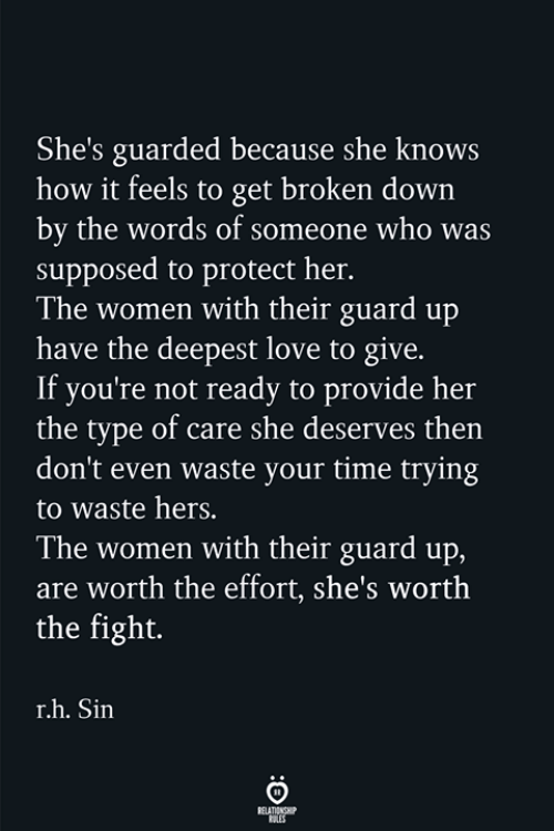 she knows: She's guarded because she knows  how it feels to get broken down  by the words of someone who was  supposed to protect her.  The women with their guard up  have the deepest love to give.  If you're not ready to provide her  the type of care she deserves then  don't even waste your time trying  to waste hers.  The women with their guard up,  are worth the effort, she's worth  the fight.  r.h. Sin