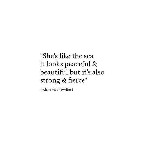 "Beautiful, Strong, and Via: ""She's like the sea  it looks peaceful &  beautiful but it's also  strong & fierce""  (via rameenswrites)"