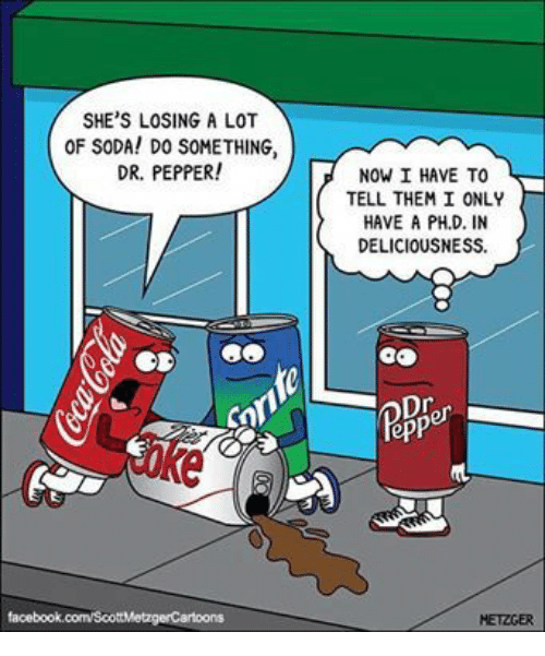 deliciousness: SHE'S LOSING A LOT  OF SODA! DO SOMETHING,  DR. PEPPER!  NOW I HAVE TO  TELL THEM I ONLY  HAVE A PH.D. IN  DELICIOUSNESS  に  facebook  HETZGER