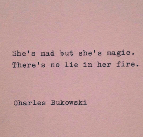 Charles: She's mad but she's magic.  There's no lie in her fire  Charles Bukowski