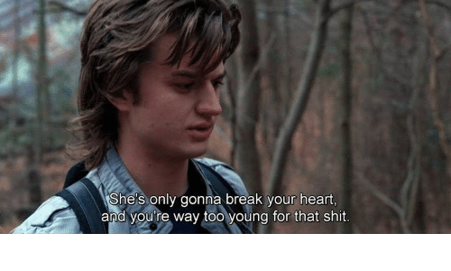 Shit, Break, and Heart: She's only gonna break your heart,  and you're way too young for that shit.