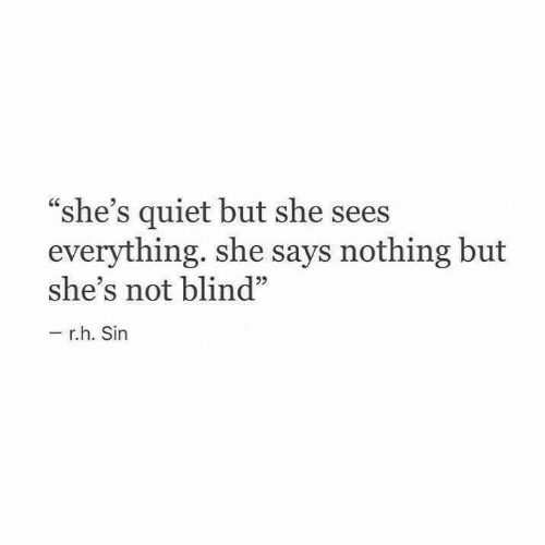 "Says Nothing: ""she's quiet but she sees  everything. she says nothing but  she's not blind""  r.h. Sin"
