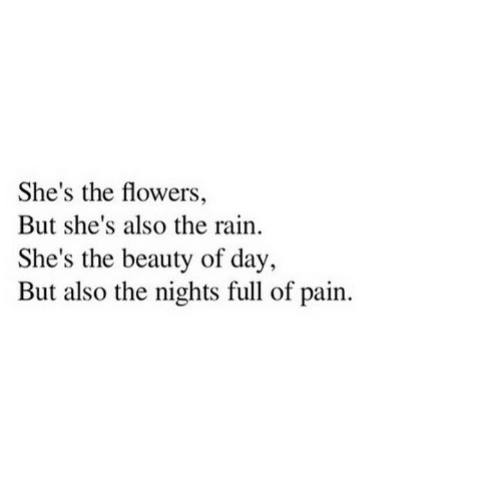Flowers, Rain, and Pain: She's the flowers,  But she's also the rain.  She's the beauty of day,  But also the nights full of pain.