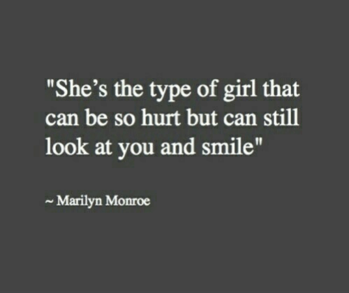 "marilyn: ""She's the type of girl that  can be so hurt but can still  look at you and smile""  Marilyn Monroe"