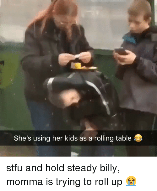 Stfu, Weed, and Kids: She's using her kids as a rolling table stfu and hold steady billy, momma is trying to roll up 😭