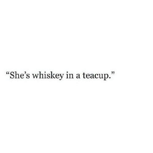 "Whiskey, Teacup, and Shes: ""She's whiskey in a teacup."""
