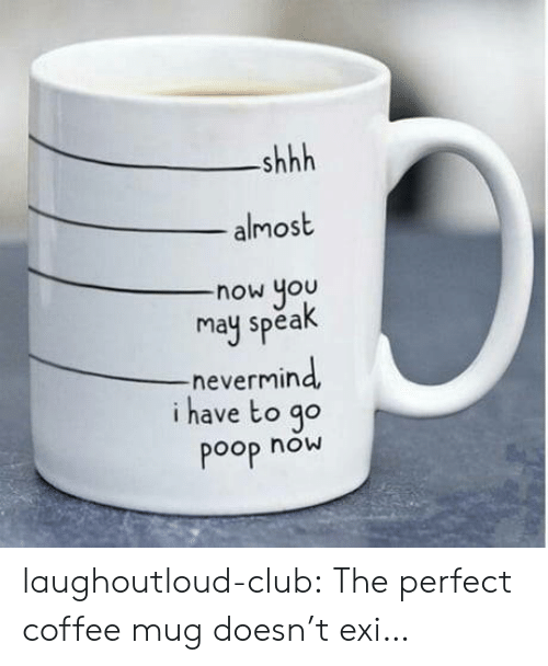 Coffee Mug: shhh  almost  now you  may spea  -nevermin  i have to go  Poop now laughoutloud-club:  The perfect coffee mug doesn't exi…