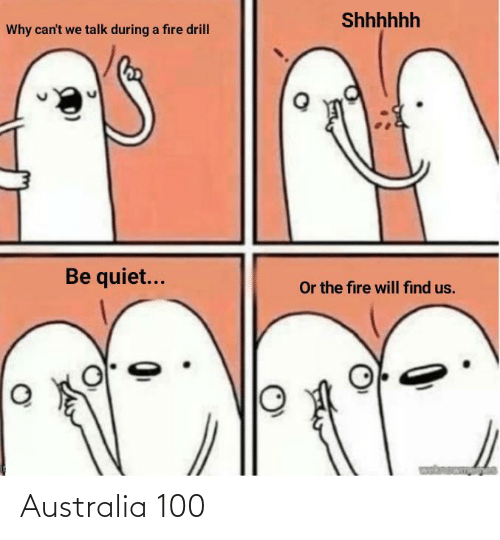 drill: Shhhhhh  Why can't we talk during a fire drill  Be quiet...  Or the fire will find us. Australia 100