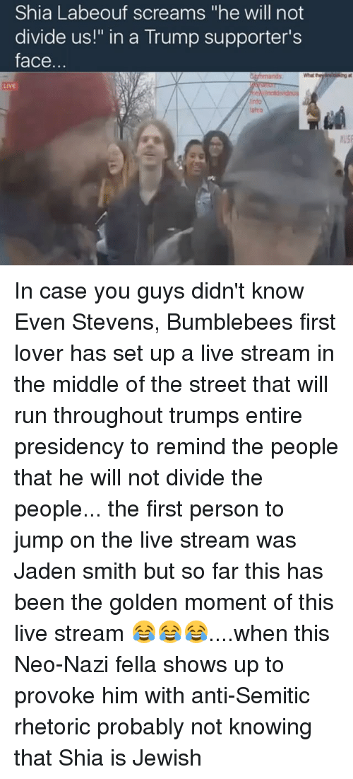 """even stevens: Shia Labeouf screams """"he will not  divide us!"""" in a Trump supporter's  face  nntdividou In case you guys didn't know Even Stevens, Bumblebees first lover has set up a live stream in the middle of the street that will run throughout trumps entire presidency to remind the people that he will not divide the people... the first person to jump on the live stream was Jaden smith but so far this has been the golden moment of this live stream 😂😂😂....when this Neo-Nazi fella shows up to provoke him with anti-Semitic rhetoric probably not knowing that Shia is Jewish"""
