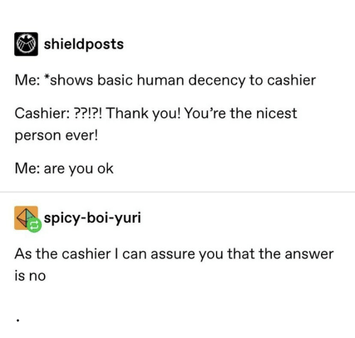 yuri: |shieldposts  Me: *shows basic human decency to cashier  Cashier: ??!?! Thank you! You're the nicest  person ever!  Me: are you ok  spicy-boi-yuri  As the cashier I can assure you that the answer  is no .