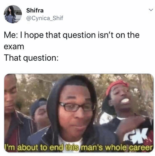 Hope, Question, and This: Shifra  @Cynica_Shif  Me: I hope that question isn't on the  exam  That question:  I'm about to end this man's whole career