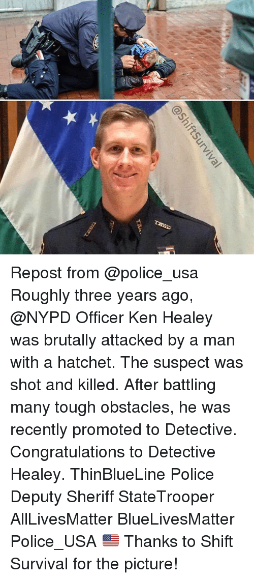kenning: @ShiftSurviva  IF Repost from @police_usa Roughly three years ago, @NYPD Officer Ken Healey was brutally attacked by a man with a hatchet. The suspect was shot and killed. After battling many tough obstacles, he was recently promoted to Detective. Congratulations to Detective Healey. ThinBlueLine Police Deputy Sheriff StateTrooper AllLivesMatter BlueLivesMatter Police_USA 🇺🇸 Thanks to Shift Survival for the picture!
