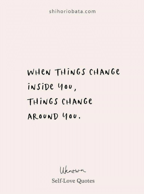 Love, Quotes, and Change: shihoriobata.com  WHEN THINGS CHANGE  INSIDE 4ou,  THINGS CHANGE  AROUND 40U.  uknewn  Self-Love Quotes
