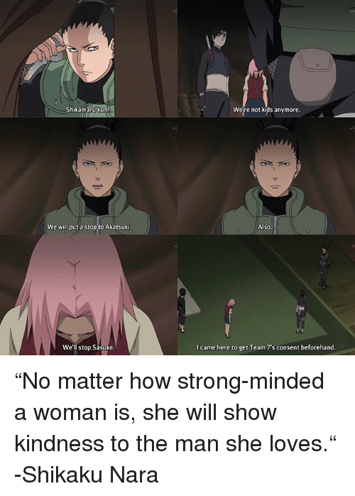"""Memes, Kids, and Strong: Shikamarupkun  Were not kids anymore.  We will put a stop to Akatsuki  Also  We'll stop Sasuke  I came here to get Team 7's consent beforehand """"No matter how strong-minded a woman is, she will show kindness to the man she loves."""" -Shikaku Nara"""