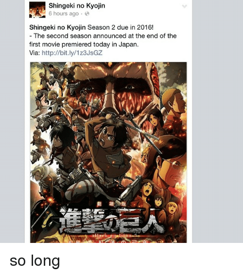 Via, First, and The End: Shingeki no Kyojin  6 hours ago  Shingeki no Kyojin Season 2 due in 2016!  The second season announced at the end of the  first movie premiered today in Japan.  Via  http://bit.ly/1z3JsGZ so long