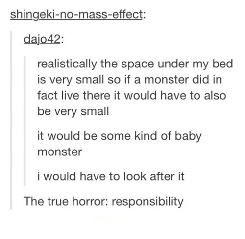 Facts, Monster, and True: Shingeki-no-mass-effect:  dajo42  realistically the space under my bed  is very small so if a monster did in  fact live there it would have to also  be very small  it would be some kind of baby  monster  i would have to look after it  The true horror: responsibility