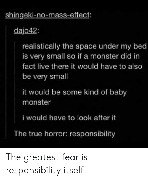 Monster, True, and Live: shingeki-no-mass-effect  dajo42  realistically the space under my bed  is very small so if a monster did in  fact live there it would have to also  be very small  it would be some kind of baby  monster  i would have to look after it  The true horror: responsibility The greatest fear is responsibility itself