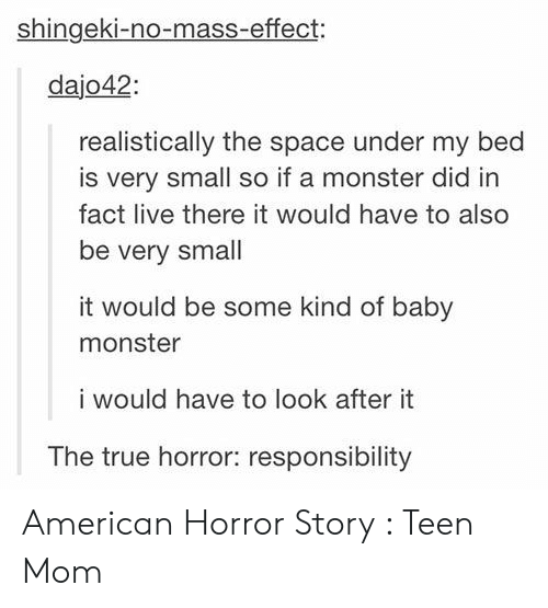 american horror: shingeki-no-mass-effect:  dajo42  realistically the space under my bed  is very small so if a monster did in  fact live there it would have to also  be very small  it would be some kind of baby  monster  i would have to look after it  The true horror: responsibility American Horror Story : Teen Mom