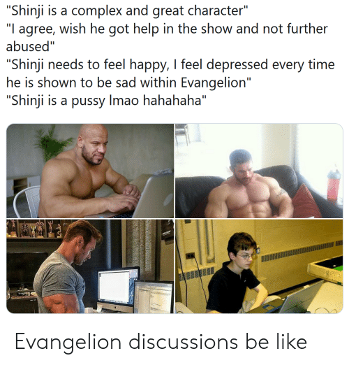 "Be Like, Complex, and Pussy: ""Shinji is a complex and great character""  agree, wish he got help in the show and not further  abused""  ""I  ""Shinji needs to feel happy, I feel depressed  he is shown to be sad within Evangelion""  ""Shinji is a pussy Imao hahahaha""  time  every Evangelion discussions be like"