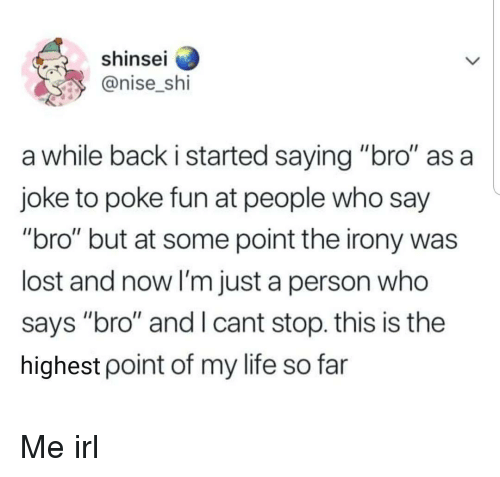 "poke: shinse  @nise_shi  a while back i started saying ""bro"" as a  joke to poke fun at people who say  ""bro"" but at some point the irony was  lost and now I'm just a person who  says ""bro"" and I cant stop. this is the  highest point of my life so far Me irl"