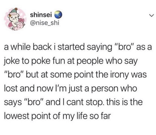 "poke: shinsel  @nise_shi  a while back i started saying ""bro"" as a  joke to poke fun at people who say  ""bro"" but at some point the irony was  lost and now I'm just a person who  says ""bro"" and I cant stop. this is the  lowest point of my life so far"