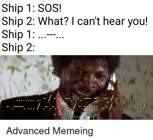 Memeing: Ship 1: SOS!  Ship 2: What? I can't hear you!  Ship 1  Ship 2 Advanced Memeing