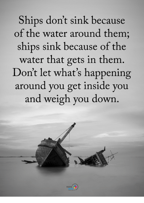 Memes, Water, and 🤖: Ships don't sink because  of the water around them;  ships sink because of the  water that gets in them.  Don't let what's happening  around you get inside you  and weigh you down